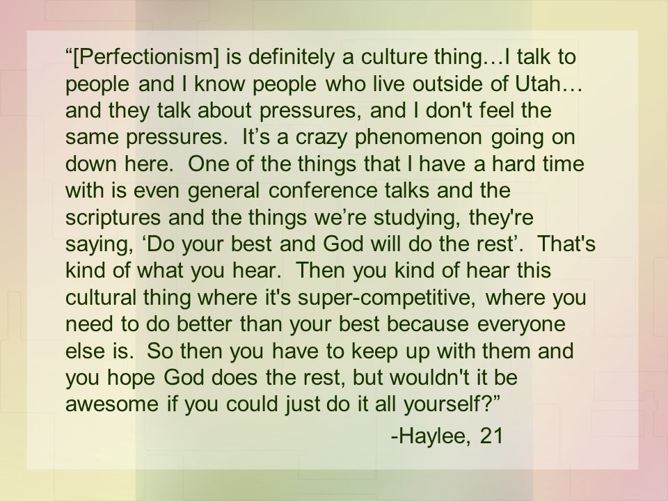 [Perfectionism] is definitely a culture thing…I talk to people and I know people who live outside of Utah… and they talk about pressures, and I don t feel the same pressures.